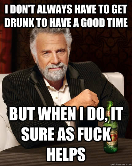 I don't always have to get drunk to have a good time but when I do, it sure as fuck helps - I don't always have to get drunk to have a good time but when I do, it sure as fuck helps  The Most Interesting Man In The World