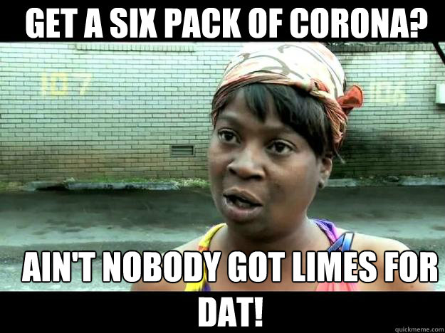 GET A SIX PACK OF CORONA? Ain't Nobody Got lIMES For dat!  Sweet Brown - Hurricane Sandy Aint Nobody Got Time For That
