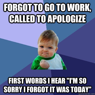 forgot to go to work, called to apologize first words i hear