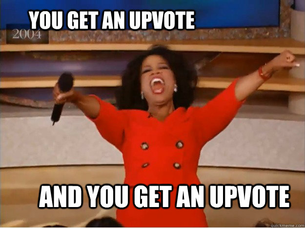 You get an upvote AND YOU GET AN UPVOTE   - You get an upvote AND YOU GET AN UPVOTE    oprah you get a car