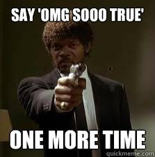 say 'OMG Sooo true' One more time