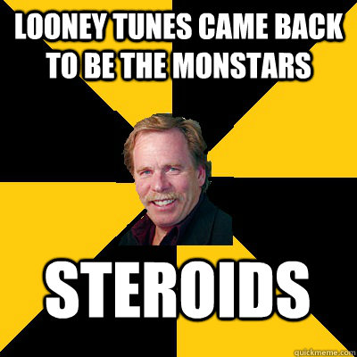 Looney Tunes came back to be the MonStars Steroids - Looney Tunes came back to be the MonStars Steroids  John Steigerwald