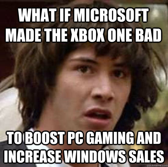 What if Microsoft made the xbox one bad to boost pc gaming and increase windows sales - What if Microsoft made the xbox one bad to boost pc gaming and increase windows sales  conspiracy keanu
