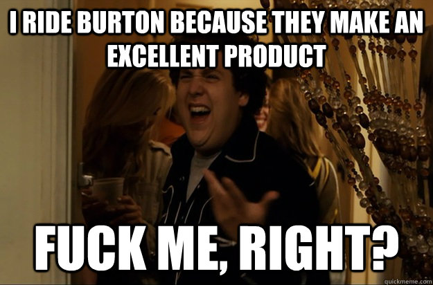 I ride Burton because they make an excellent product Fuck Me, Right? - I ride Burton because they make an excellent product Fuck Me, Right?  Misc