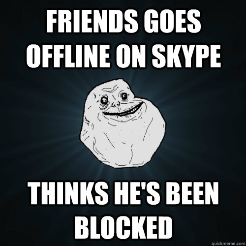 Friends goes offline on skype thinks he's been blocked - Friends goes offline on skype thinks he's been blocked  Forever Alone