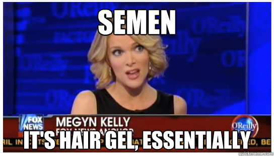 Semen It's hair gel, essentially