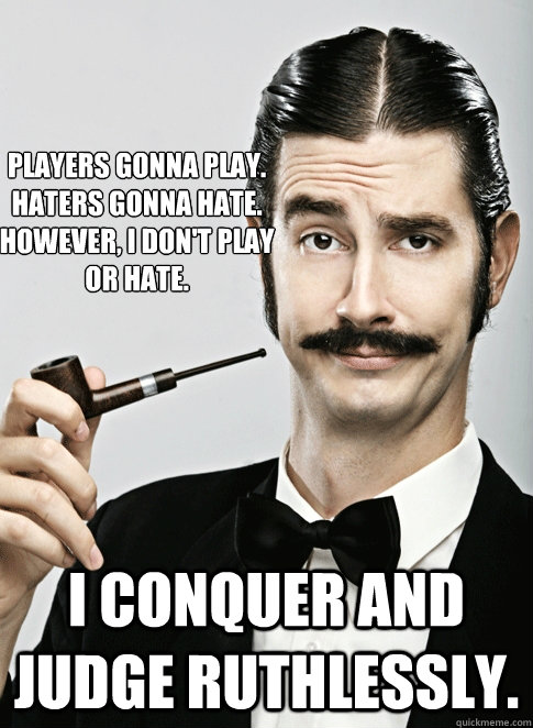 Players gonna play.  Haters gonna hate. However, I don't play or hate.   I conquer and judge ruthlessly.   - Players gonna play.  Haters gonna hate. However, I don't play or hate.   I conquer and judge ruthlessly.    Le Snob