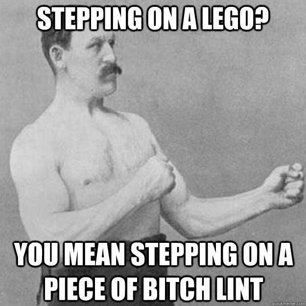 stepping on a lego? you mean stepping on a piece of bitch lint - stepping on a lego? you mean stepping on a piece of bitch lint  overly manly man