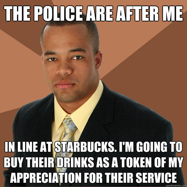 the police are after me in line at starbucks. i'm going to buy their drinks as a token of my appreciation for their service - the police are after me in line at starbucks. i'm going to buy their drinks as a token of my appreciation for their service  Successful Black Man
