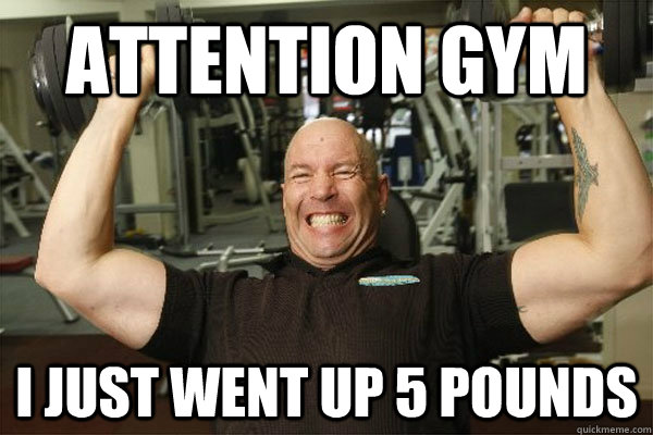 Attention gym i just went up 5 pounds  Scumbag Gym Guy