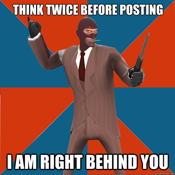 Think twice before posting I am right behind you