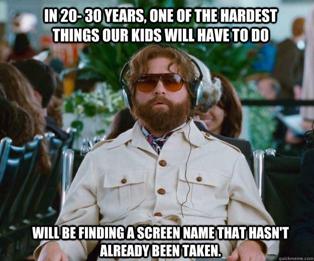 In 20- 30 years, one of the hardest things our kids will have to do  will be finding a screen name that hasn't already been taken.  - In 20- 30 years, one of the hardest things our kids will have to do  will be finding a screen name that hasn't already been taken.   Words of Wisdom