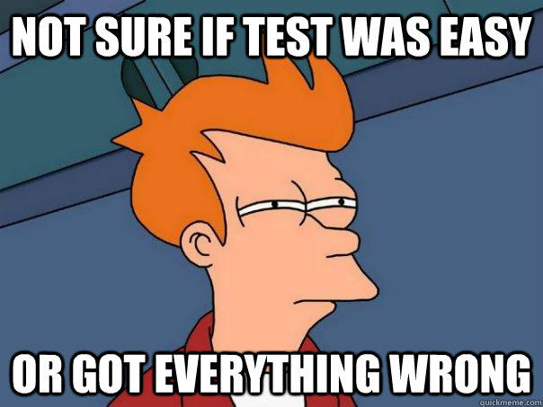 Not sure if test was easy or got everything wrong - Not sure if test was easy or got everything wrong  Futurama Fry