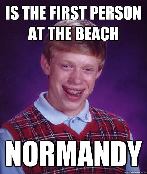 is the first person at the beach  normandy - is the first person at the beach  normandy  Bad Luck Brian