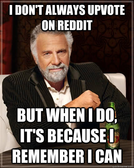 i don't always upvote on reddit but when I do, it's because I remember I can - i don't always upvote on reddit but when I do, it's because I remember I can  The Most Interesting Man In The World