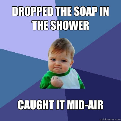 Dropped the soap in the shower caught it mid-air - Dropped the soap in the shower caught it mid-air  Success Kid
