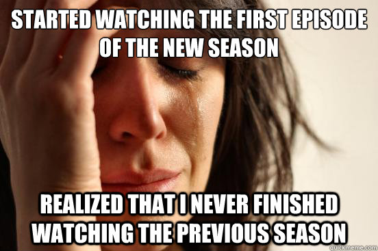 started watching the first episode of the new season realized that i never finished watching the previous season - started watching the first episode of the new season realized that i never finished watching the previous season  First World Problems