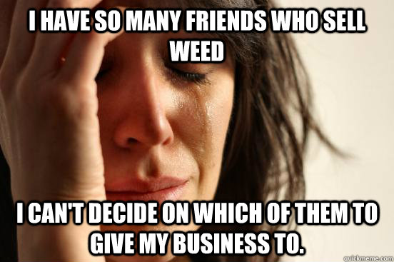 I have so many friends who sell weed I can't decide on which of them to give my business to. - I have so many friends who sell weed I can't decide on which of them to give my business to.  First World Problems