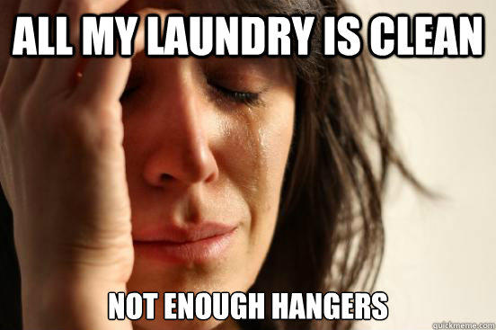 All my laundry is clean Not enough hangers - All my laundry is clean Not enough hangers  First World Problems