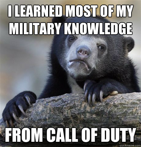 i learned most of my military knowledge from call of duty - i learned most of my military knowledge from call of duty  Confession Bear