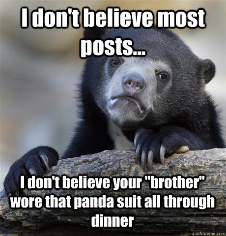 I don't believe most posts... I don't believe your