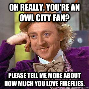 532eb9d75120be0305a03407914cb85da2ac94259d5f70dd69316e9ca0a4c8d3 oh really, you're an owl city fan? please tell me more about how