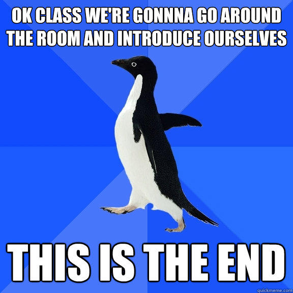 ok class we're gonnna go around the room and introduce ourselves this is the end - ok class we're gonnna go around the room and introduce ourselves this is the end  Socially Awkward Penguin