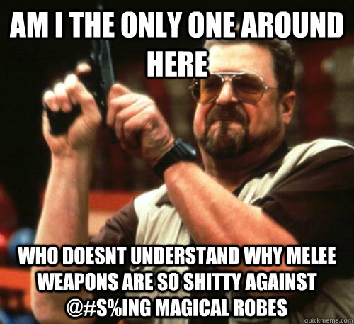 Am i the only one around here who doesnt understand why melee weapons are so shitty against @#S%ING magical robes - Am i the only one around here who doesnt understand why melee weapons are so shitty against @#S%ING magical robes  Am I The Only One Around Here