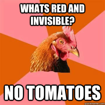 Whats red and invisible? no tomatoes  - Whats red and invisible? no tomatoes   True story now anti joke chicken