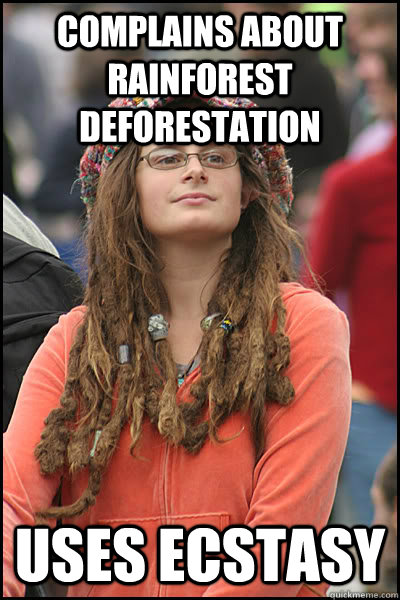 complains about rainforest deforestation  uses ecstasy  - complains about rainforest deforestation  uses ecstasy   College Liberal