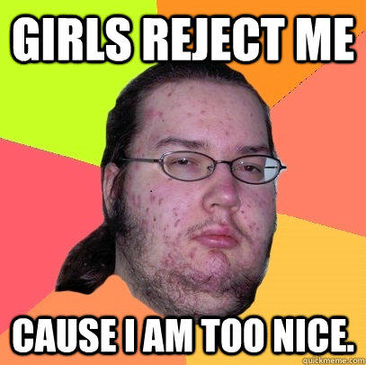 Girls reject me  Cause I am too NIce.