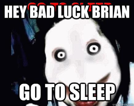 hey bad luck Brian  GO TO SLEEP  jeff the killer kills bad luck brian