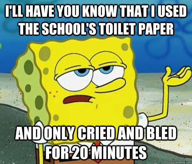 I'll have you know that i used the school's toilet paper and only cried and bled for 20 minutes - I'll have you know that i used the school's toilet paper and only cried and bled for 20 minutes  Tough Spongebob