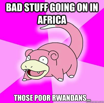 Bad stuff going on in Africa Those poor Rwandans... - Bad stuff going on in Africa Those poor Rwandans...  Slowpoke