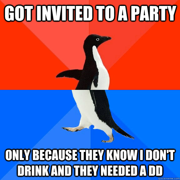 Got invited to a party Only because they know I don't drink and they needed a DD - Got invited to a party Only because they know I don't drink and they needed a DD  Socially Awesome Awkward Penguin