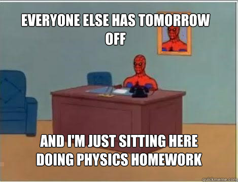 Everyone Else Has Tomorrow Off And I'm Just Sitting Here Doing Physics Homework - Everyone Else Has Tomorrow Off And I'm Just Sitting Here Doing Physics Homework  Spiderman