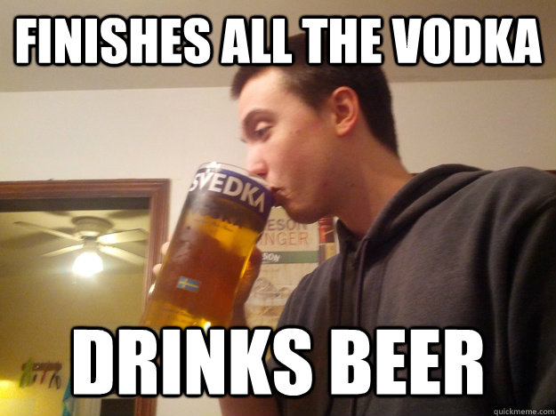 Finishes all the vodka Drinks Beer - Finishes all the vodka Drinks Beer  Thirsty College Senior