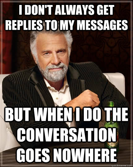I don't always get replies to my messages But when I do the conversation goes nowhere - I don't always get replies to my messages But when I do the conversation goes nowhere  The Most Interesting Man In The World