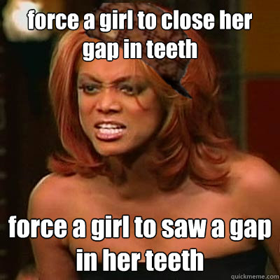 force a girl to close her gap in teeth force a girl to saw a gap in her teeth  Scumbag Tyra