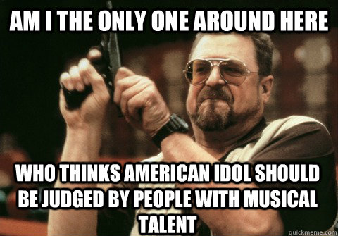 Am I the only one around here who thinks american idol should be judged by people with musical talent - Am I the only one around here who thinks american idol should be judged by people with musical talent  Am I the only one