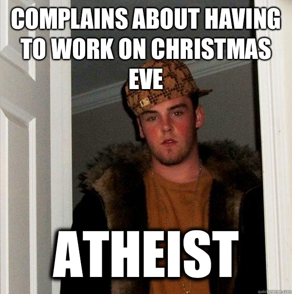 Complains about having to work on Christmas eve atheist - Complains about having to work on Christmas eve atheist  Scumbag Steve