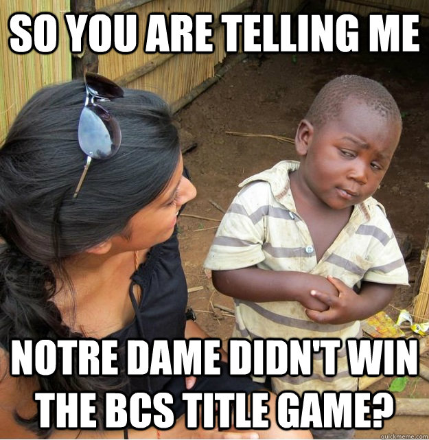 So you are telling me Notre Dame didn't win the BCS title game? - So you are telling me Notre Dame didn't win the BCS title game?  Skeptical Third World Kid