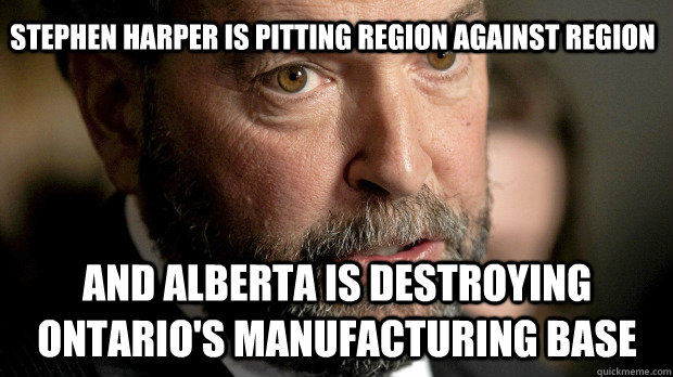 Stephen Harper is pitting region against region AND ALBERTA IS DESTROYING ONTARIO'S MANUFACTURING BASE