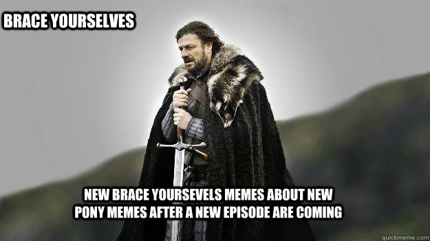 New brace yoursevels memes about new pony memes after a new episode are coming Brace yourselves - New brace yoursevels memes about new pony memes after a new episode are coming Brace yourselves  Ned stark winter is coming