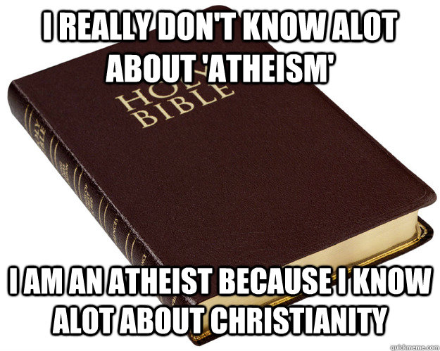 I REALLY DON'T KNOW ALOT ABOUT 'ATHEISM' I AM AN ATHEIST BECAUSE I KNOW ALOT ABOUT CHRISTIANITY