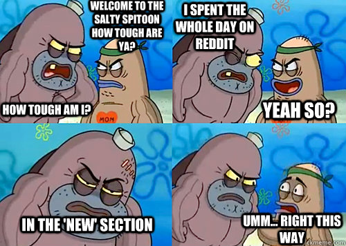 Welcome to the Salty Spitoon how tough are ya? HOW TOUGH AM I? I spent the whole day on reddit in the 'new' section Umm... Right this way Yeah so? - Welcome to the Salty Spitoon how tough are ya? HOW TOUGH AM I? I spent the whole day on reddit in the 'new' section Umm... Right this way Yeah so?  Misc