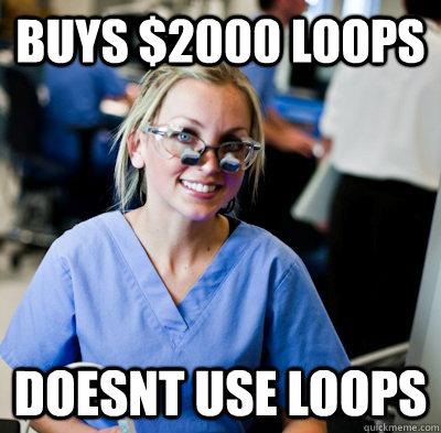 buys $2000 loops doesnt use loops - buys $2000 loops doesnt use loops  overworked dental student