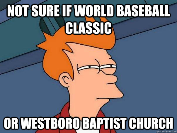 Not sure if world baseball classic Or westboro baptist church - Not sure if world baseball classic Or westboro baptist church  Futurama Fry