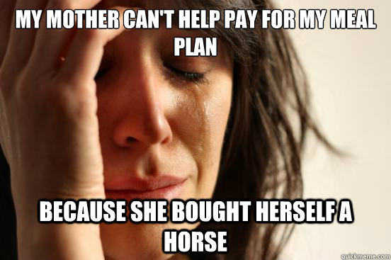My mother can't help pay for my meal plan Because she bought herself a horse - My mother can't help pay for my meal plan Because she bought herself a horse  First World Problems