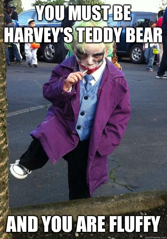 You must be Harvey's teddy bear  And you are fluffy - You must be Harvey's teddy bear  And you are fluffy  Joker kid